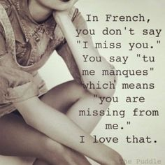 "In French you don't say ""I miss you.""  You say ""tu me manques"" which means ""you are missing from me"" I love that"
