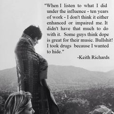"""""""When I listen to what I did under the influence - ten years of work - I don't think it either enhanced or impaired me. It didn't have that much to do with it. Some guys think dope is great for their music. Bullshit! I took drugs because I wanted to hide."""" - Keith Richards"""