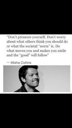 This is my favorite quote of all time, Misha is such an inspiration.
