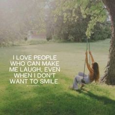 I love people who can make me laugh, even when I don't want to smile.