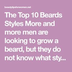 The Top 10 Beards Styles More and more men are looking to grow a beard, but they do not know what style they should use. There are hundreds of different beard styles, but you should consider the top 10 beards styles when you start. These top 10 beards styles are the most popular, but some will only work for certain