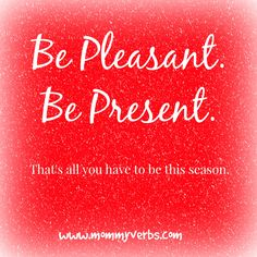 All we have to do this holiday season is: Be Pleasant. And Be Present. Not Perfect. That's all you have to do. That's all you have to be. http://www.mommyverbs.com/2014/12/hallmark-present-pleasant-perfect/