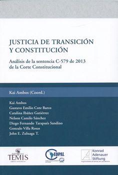 Justicia de transición y Constitución : análisis de la sentencia C-579 de 2013 de la Corte Constitucional / Kai Ambos (coord.) ; Kai Ambos ... [et al.], 2014