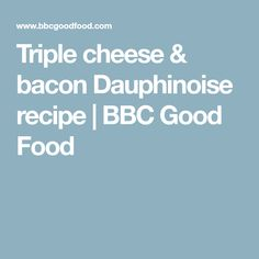 Triple cheese & bacon Dauphinoise recipe | BBC Good Food