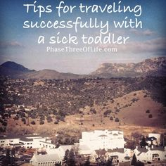 On the blog ... tips for successful travel with a sick toddler. / Phase Three of Life