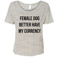 Female Dog Better Have My Currency Flowy T-Shirt Rihanna Shirt Pop... ($16) ❤ liked on Polyvore featuring tops, t-shirts, white, women's clothing, collared shirt, white shirt, slouchy white tee, scoop neck shirt and slouchy shirt