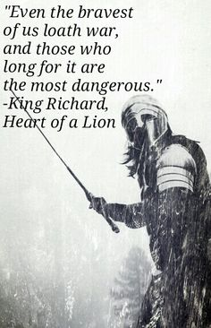 "great uncle- ""Even the bravest of us loath war, and those who long for it are the most dangerous."" -King Richard, Heart of a Lion by Emory R. War Quotes, Epic Quotes, Warrior Quotes, Badass Quotes, Poetry Quotes, Famous Quotes, Wisdom Quotes, Great Quotes, Life Quotes"