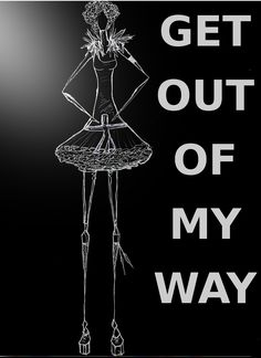 GET OUT OF MY WAY..... POWERFUL WOMAN, DEMANDING,  POWER IS HER WAY OF HAVING FUN.....