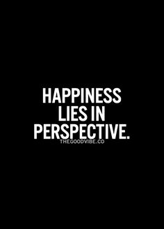 Happiness lies in perspective... wise words