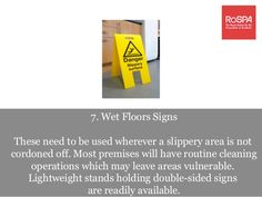 7. Wet Floors Signs These need to be used wherever a slippery area is not cordoned off. Most premises will have routine cl...