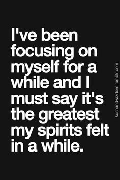 You should focus on yourself. Only you can make your spirit happy.