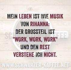 Mein Leben ist wie Musik von Rihanna: Work, Work, Work und den Rest verstehe ich nicht.
