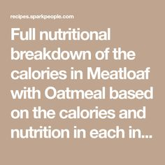 Full nutritional breakdown of the calories in Meatloaf with Oatmeal based on the calories and nutrition in each ingredient, including Lean Ground Sirloin 10% Fat, Old Fashioned Quaker Oatmeal- Plain (1/2 cup dry), Onions, raw, Egg substitute, liquid (Egg Beaters), Grey Poupon Dijon Mustard and the other ingredients in this recipe. Pork Chop Calories, Meatloaf With Oatmeal, Glazed Baby Carrots, Turkey Breakfast Sausage, Mango Sticky Rice, Granola Cereal, Baked Pork Chops, Fried Pork