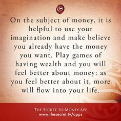 On the subject of money, it is helpful to use your imagination and make believe you already have the money you want. Play games of having wealth and you will feel better about money: as you feel better about it, more will flow into your life. from The Secret To Money app
