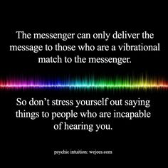 The messenger can only deliver the message to those vibrationally matched. #Psychic tools and readings: