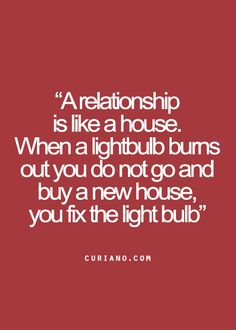 A relationship is like a house. When a lightbulb burns out you do not go and buy a new house, you fix the light bulb