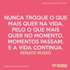 Nunca troque o que mais quer na vida, pelo o que mais quer no momento. Momentos passam, e a vida continua. Renato Russo  http://www.encadreeposters.com.br/