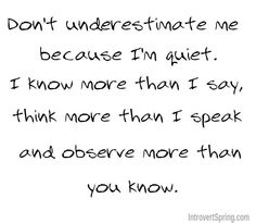 Don't underestimate me because I'm quiet. I know more than I say, think more than I speak and observe more than you know. - Cancer thought. Great Quotes, Quotes To Live By, Me Quotes, Funny Quotes, Inspirational Quotes, Meaningful Quotes, Girl Quotes, Motivational Quotes, Infp
