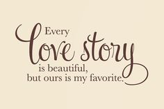 Every love story is beautiful but ours is my favorite - Wall Decal for our room