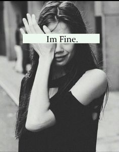 """""""I'm fine""""..... What I will say when I want someone to hug me and say """"I know your not."""""""