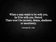 When a man wants to be with you, he'll be with you. Period. There won't be excuses, drama, shadiness or uncertainty.