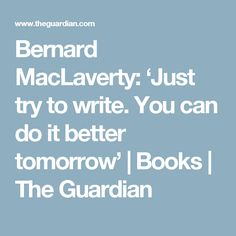 Bernard MacLaverty: 'Just try to write. You can do it better tomorrow' | Books | The Guardian