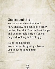 Understand this. You can sound confident and have anxiety. You can look healthy but feel like shit. You can look happy and be miserable inside. You can be good looking and feel ugly. So be kind, because every person is fighting a battle you know nothing about.