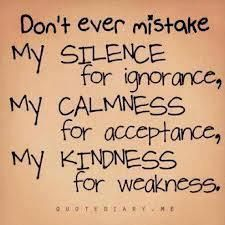 Dont ever mistake my silence for ignorancemy kindness for weakness kindness quote - Collection Of Inspiring Quotes, Sayings, Images Great Quotes, Quotes To Live By, Me Quotes, Inspirational Quotes, Motivational, Typed Quotes, Quirky Quotes, Random Quotes, People Quotes