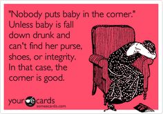 """ 'Nobody puts baby in the corner.' Unless baby is fall down drunk and can't find her purse, shoes, or integrity. In that case, the corner is good."""