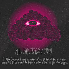 All Hail the Glow Cloud. The Glow Cloud doesn't need to converse with us. it does not feel as we tiny humans feel. It has no need for thoughts or feelings of love. The Glow Cloud simply is. #nightvale
