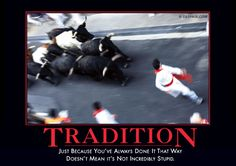 Tradition: Just because you've always done it that way doesn't mean it's not incredibly stupid.
