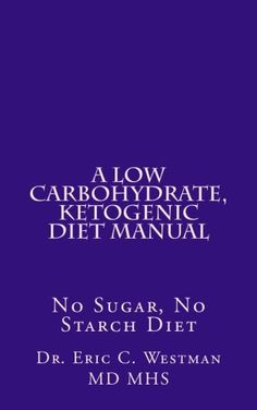 A Low Carbohydrate, Ketogenic Diet Manual: No Sugar, No Starch Diet/Dr. Eric C. Westman M.D.