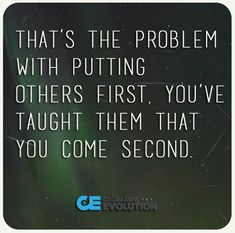 That's the problem with putting others first. You've taught them that you come second ❤️☀️