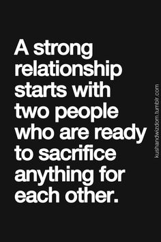 A strong relationship starts with two people who are ready to sacrifice anything for each other. Without doing that, it's hard for a relationship to continue.