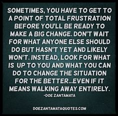 sometimes you have to get to the point of total frustration before you'll be ready to make a big change