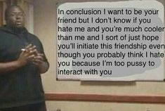 - ,ln conclusion I want to be your friend but I don't know if you ! hate me and you're much cooler than me and I sort of just hope you'll initiate this friendship even though you probably think I hate - iFunny :) Text Memes, Dankest Memes, Jokes, Stupid Funny Memes, Funny Relatable Memes, Hilarious, Funny Quotes, Response Memes, No Response