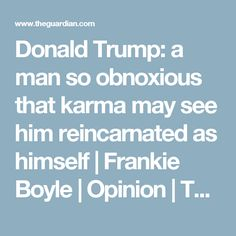 Donald Trump: a man so obnoxious that karma may see him reincarnated as himself White House Drawing, Frankie Boyle, Donald Trump Republican, Dr Frankenstein, All Presidents, Trump Tower, Conspiracy, The Guardian, Karma