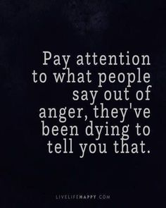 Life Quote: Pay attention to what people say out of anger, they've been dyin. - - # Skin Care poster quotes Life Quote: Pay attention to what people say out of anger, they& been dyin. Quotable Quotes, Wisdom Quotes, Quotes To Live By, Truth Is Quotes, So True Quotes, Telling The Truth Quotes, Real People Quotes, Fact Quotes, Words Hurt Quotes