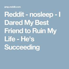 Reddit - nosleep - I Dared My Best Friend to Ruin My Life - He's Succeeding