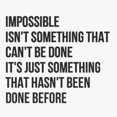 Impossible is just something that hasn't been done before.