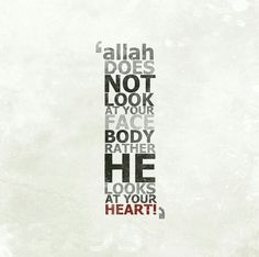 """Allah's Messenger said: """"Verily Allah does not look to your faces … does not look to your bodies nor to your faces but He looks to your hearts,"""" #allah #muslim #islamicquotes #Quran #tumblrquotes #tumblr #quotes   #wholovedme #sayingimages http://wholoved.me/verily-allah-does-not-look-to-your-faces-does-not-look-to-your-bodies-nor-to-your-faces-but-he-looks-to-your-hearts/"""