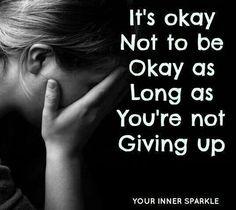 It's okay not to be okay as long as you're not giving up.