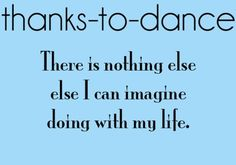 Thanks to Dance...There is nothing else I can imagine doing with my life