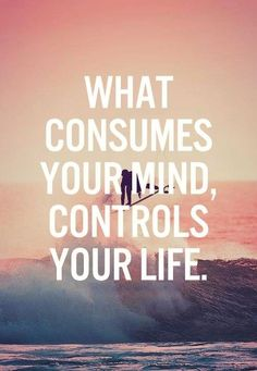 What consumes your mind, controls your life. Guard your thoughts!