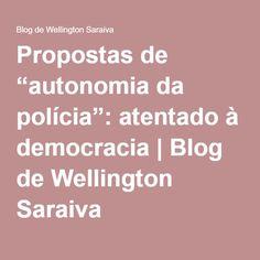 """Propostas de """"autonomia da polícia"""": atentado à democracia   Blog de Wellington Saraiva"""