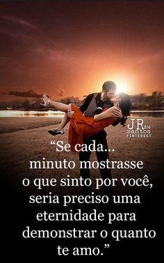Se cada minuto mostrasse o que sinto por você,seria preciso uma eternidade para demonstrar o quanto te amo.