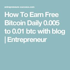 How To Earn Free Bitcoin Daily 0.005 to 0.01 btc with blog | Entrepreneur