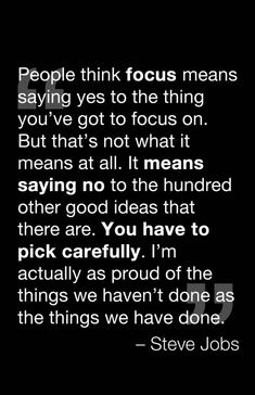 People think focus means saying yes to the thing you've got to focus on. But that's not what it means at all. It means saying no to the hundred other good ideas that there are. You have to pick carefully. I'm actually as proud of the things we haven't done as the things we have done. ~Steve Jobs #entrepreneur #entrepreneurship #quote