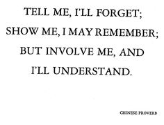 tell me, i'll forget; show me, i may remember; but involve me, and i will understand