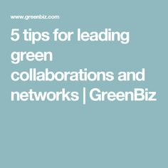 5 tips for leading green collaborations and networks | GreenBiz